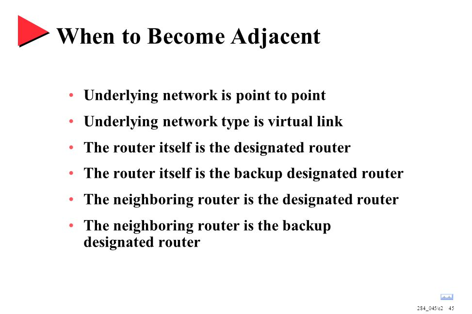 284_045/c245 When to Become Adjacent Underlying network is point to point Underlying network type is virtual link The router itself is the designated