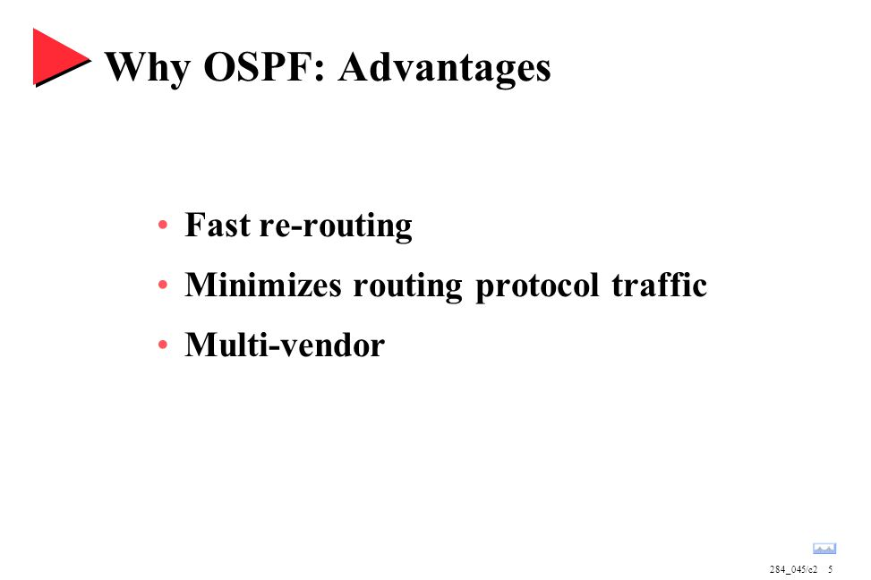 284_045/c25 Why OSPF: Advantages Fast re-routing Minimizes routing protocol traffic Multi-vendor