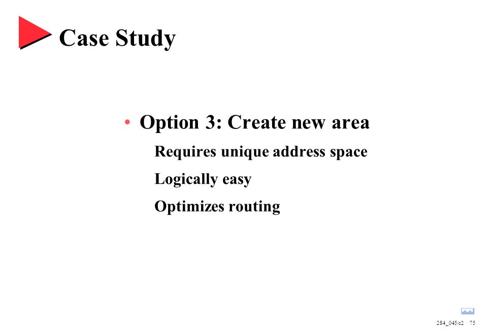 284_045/c275 Case Study Option 3: Create new area Requires unique address space Logically easy Optimizes routing