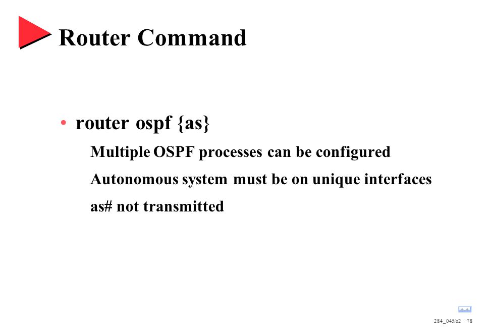 284_045/c278 Router Command router ospf {as} Multiple OSPF processes can be configured Autonomous system must be on unique interfaces as# not transmitted