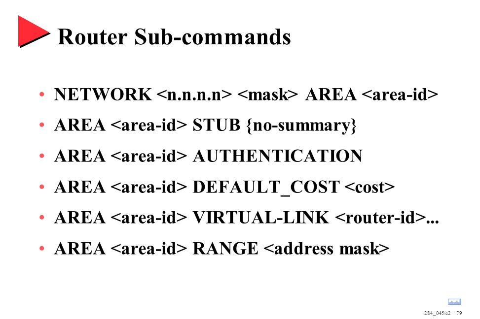 284_045/c279 Router Sub-commands NETWORK AREA AREA STUB {no-summary} AREA AUTHENTICATION AREA DEFAULT_COST AREA VIRTUAL-LINK... AREA RANGE