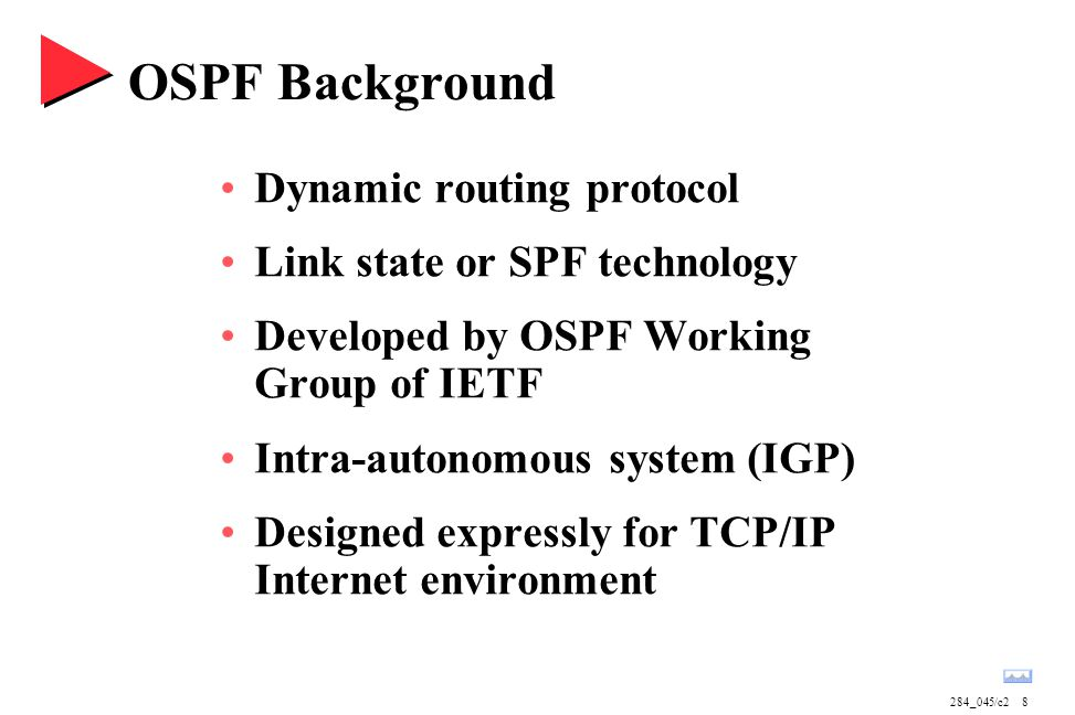284_045/c28 OSPF Background Dynamic routing protocol Link state or SPF technology Developed by OSPF Working Group of IETF Intra-autonomous system (IGP) Designed expressly for TCP/IP Internet environment