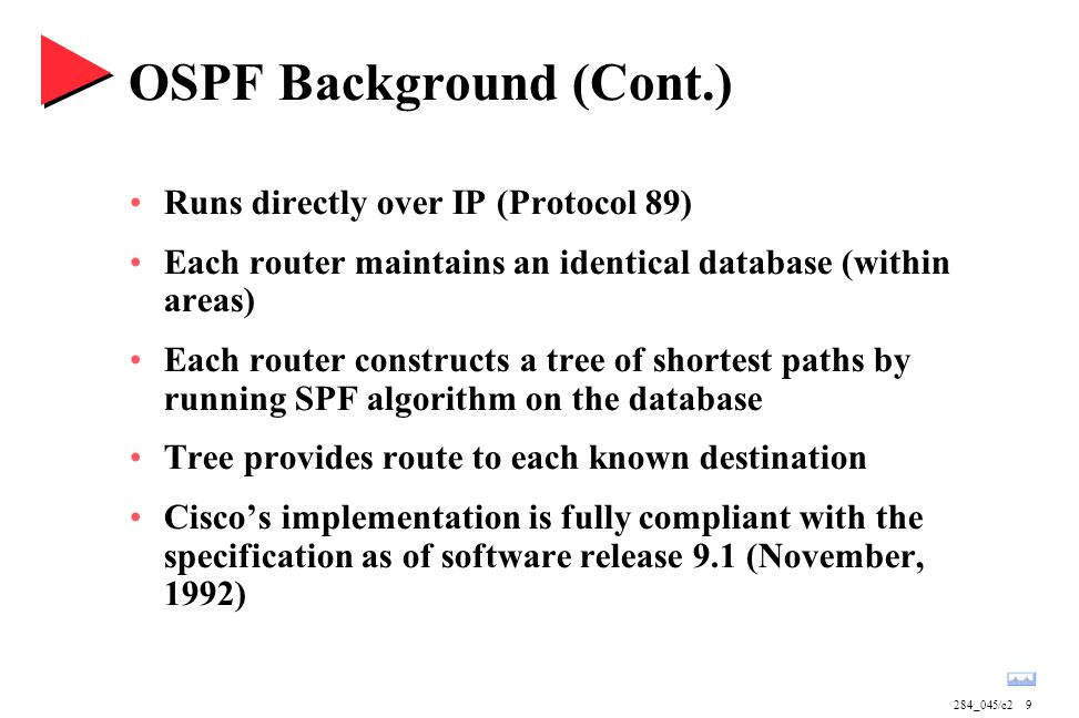 284_045/c29 OSPF Background (Cont.) Runs directly over IP (Protocol 89) Each router maintains an identical database (within areas) Each router constructs a tree of shortest paths by running SPF algorithm on the database Tree provides route to each known destination Cisco's implementation is fully compliant with the specification as of software release 9.1 (November, 1992)