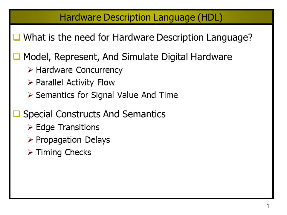 1 Hardware Description Language (HDL)  What is the need for Hardware Description Language?  Model, Represent, And Simulate Digital Hardware  Hardwa