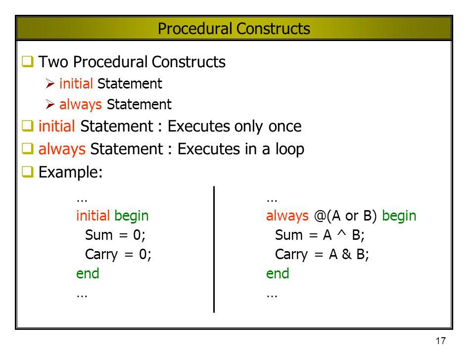 17 Procedural Constructs  Two Procedural Constructs  initial Statement  always Statement  initial Statement : Executes only once  always Statemen
