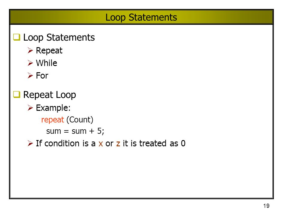 19 Loop Statements  Loop Statements  Repeat  While  For  Repeat Loop  Example: repeat (Count) sum = sum + 5;  If condition is a x or z it is tr