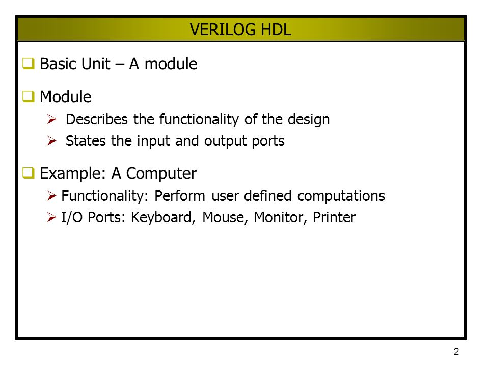 2 VERILOG HDL  Basic Unit – A module  Module  Describes the functionality of the design  States the input and output ports  Example: A Computer 