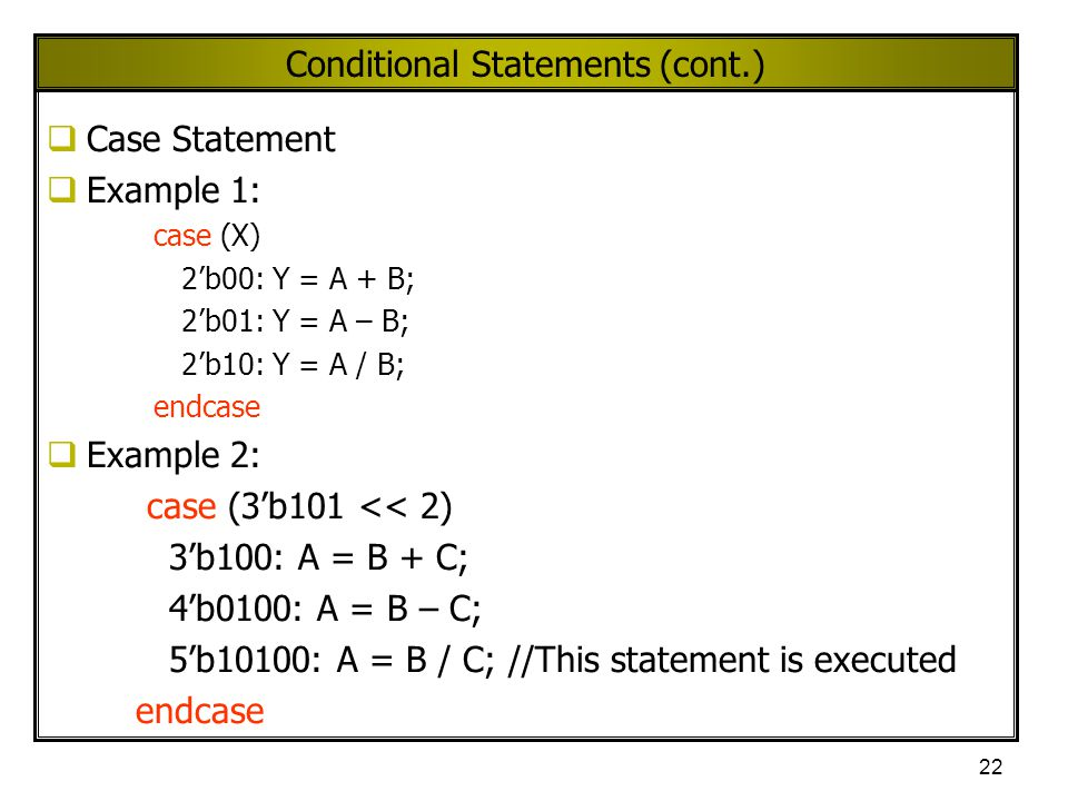 22 Conditional Statements (cont.)  Case Statement  Example 1: case (X) 2'b00: Y = A + B; 2'b01: Y = A – B; 2'b10: Y = A / B; endcase  Example 2: ca