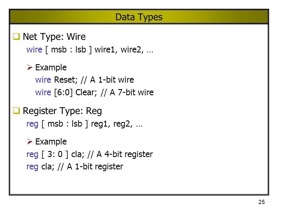 25 Data Types  Net Type: Wire wire [ msb : lsb ] wire1, wire2, …  Example wire Reset; // A 1-bit wire wire [6:0] Clear; // A 7-bit wire  Register T