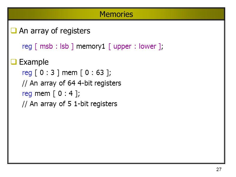 27 Memories  An array of registers reg [ msb : lsb ] memory1 [ upper : lower ];  Example reg [ 0 : 3 ] mem [ 0 : 63 ]; // An array of 64 4-bit regis