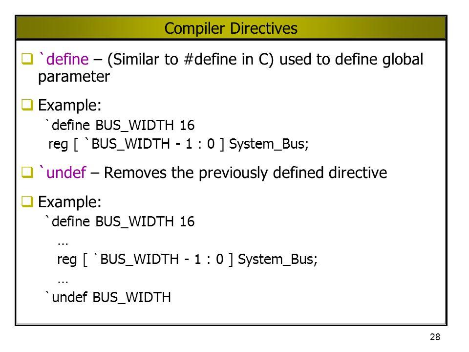 28 Compiler Directives  `define – (Similar to #define in C) used to define global parameter  Example: `define BUS_WIDTH 16 reg [ `BUS_WIDTH - 1 : 0