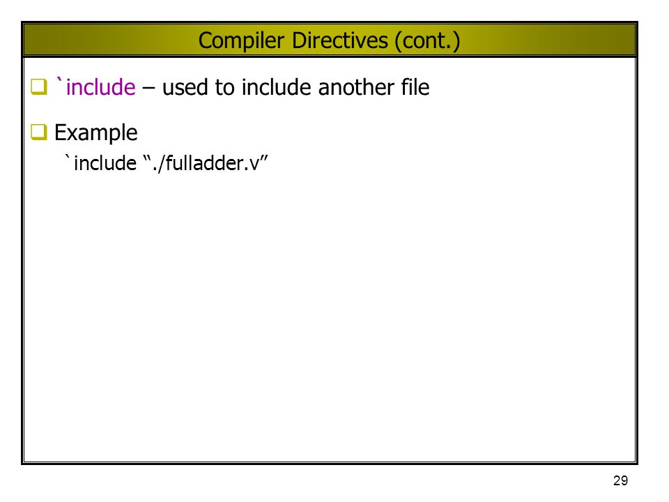 """29 Compiler Directives (cont.)  `include – used to include another file  Example `include """"./fulladder.v"""""""