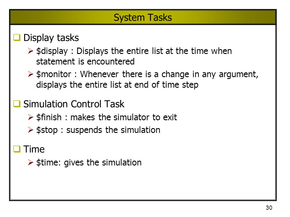 30 System Tasks  Display tasks  $display : Displays the entire list at the time when statement is encountered  $monitor : Whenever there is a chang