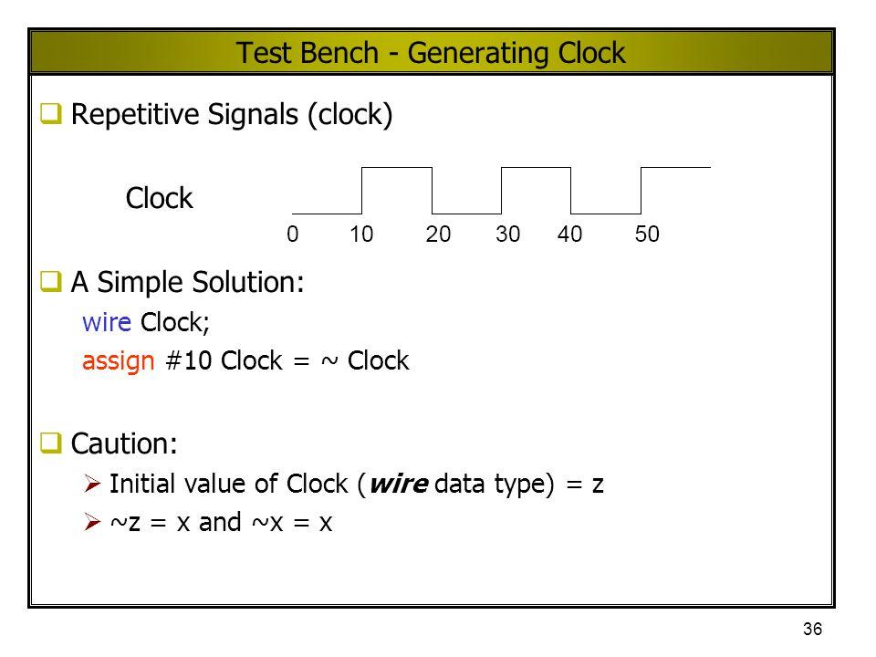 36 Test Bench - Generating Clock  Repetitive Signals (clock) Clock  A Simple Solution: wire Clock; assign #10 Clock = ~ Clock  Caution:  Initial v