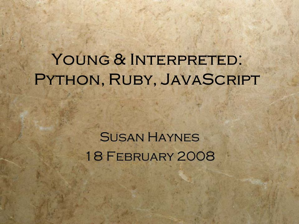 Young & Interpreted: Python, Ruby, JavaScript Susan Haynes 18 February 2008 Susan Haynes 18 February 2008