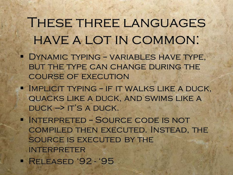 These three languages have a lot in common:  Dynamic typing -- variables have type, but the type can change during the course of execution  Implicit typing -- if it walks like a duck, quacks like a duck, and swims like a duck ---> it's a duck.