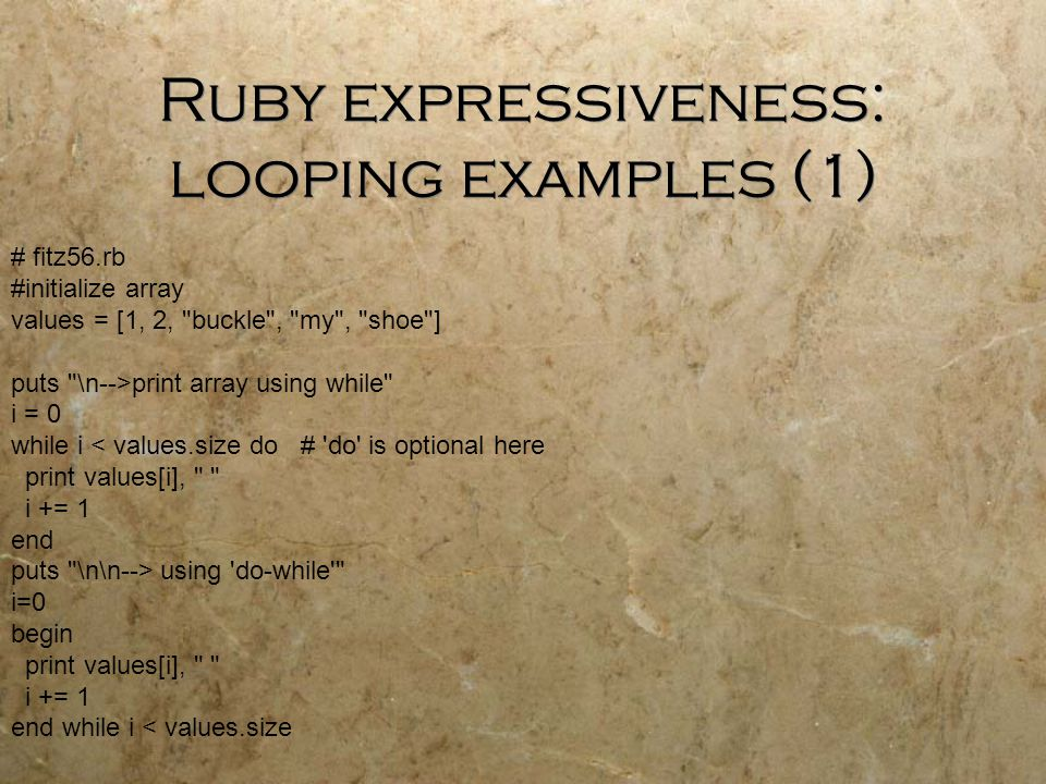 Ruby expressiveness: looping examples (1) # fitz56.rb #initialize array values = [1, 2, buckle , my , shoe ] puts \n-->print array using while i = 0 while i < values.size do # do is optional here print values[i], i += 1 end puts \n\n--> using do-while i=0 begin print values[i], i += 1 end while i < values.size