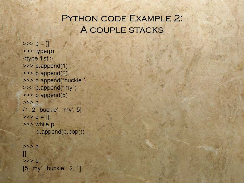 Python code Example 2: A couple stacks >>> p = [] >>> type(p) >>> p.append(1) >>> p.append(2) >>> p.append( buckle ) >>> p.append( my ) >>> p.append(5) >>> p {1, 2, 'buckle', 'my', 5] >>> q = [] >>> while p: q.append(p.pop()) >>> p [] >>> q [5, 'my', 'buckle', 2, 1]