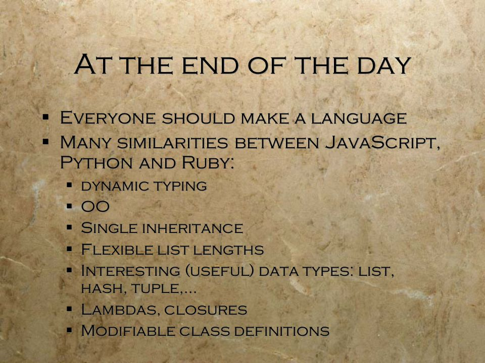 At the end of the day  Everyone should make a language  Many similarities between JavaScript, Python and Ruby:  dynamic typing  OO  Single inheritance  Flexible list lengths  Interesting (useful) data types: list, hash, tuple,…  Lambdas, closures  Modifiable class definitions  Everyone should make a language  Many similarities between JavaScript, Python and Ruby:  dynamic typing  OO  Single inheritance  Flexible list lengths  Interesting (useful) data types: list, hash, tuple,…  Lambdas, closures  Modifiable class definitions