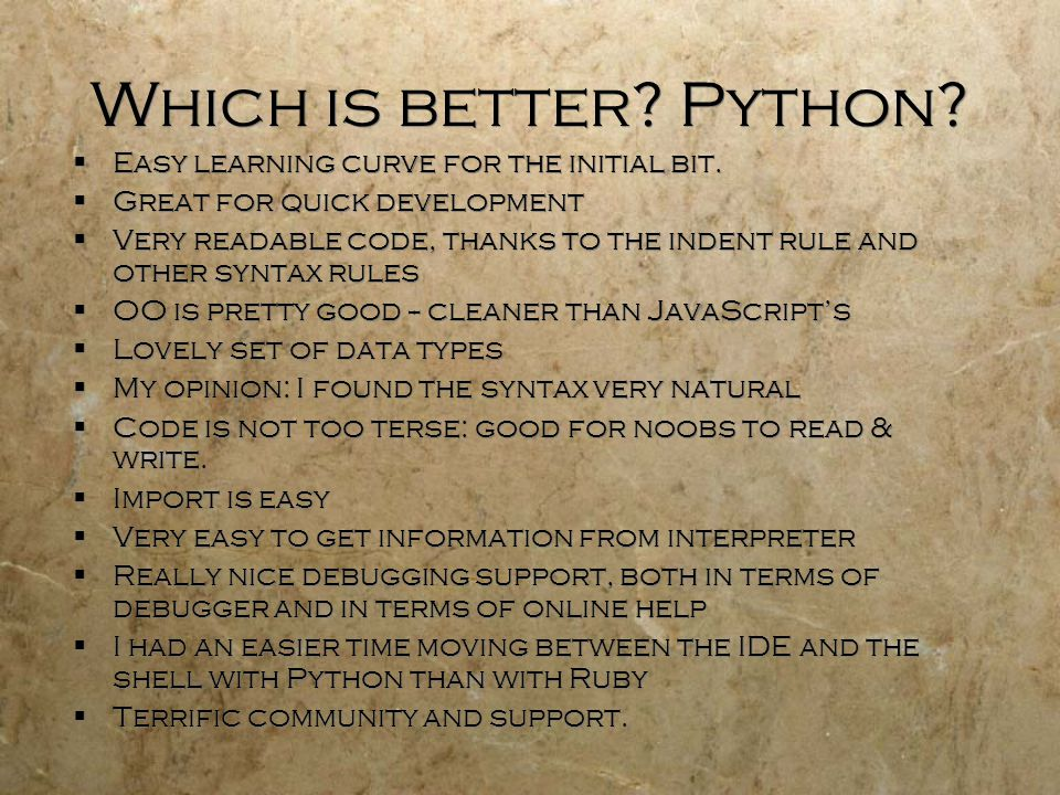 Which is better. Python.  Easy learning curve for the initial bit.