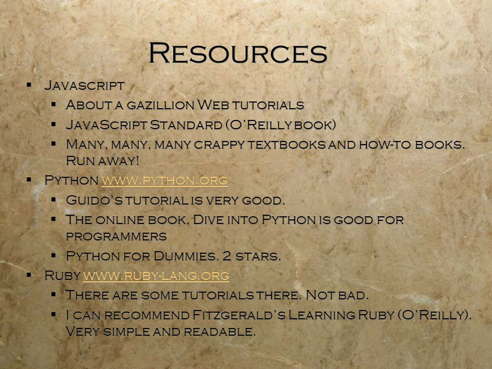 Resources  Javascript  About a gazillion Web tutorials  JavaScript Standard (O'Reilly book)  Many, many, many crappy textbooks and how-to books.