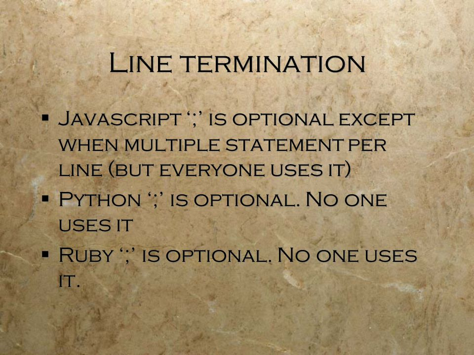 Line termination  Javascript ';' is optional except when multiple statement per line (but everyone uses it)  Python ';' is optional.