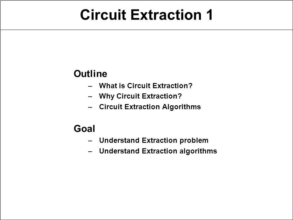 Circuit Extraction 1 Outline –What is Circuit Extraction.