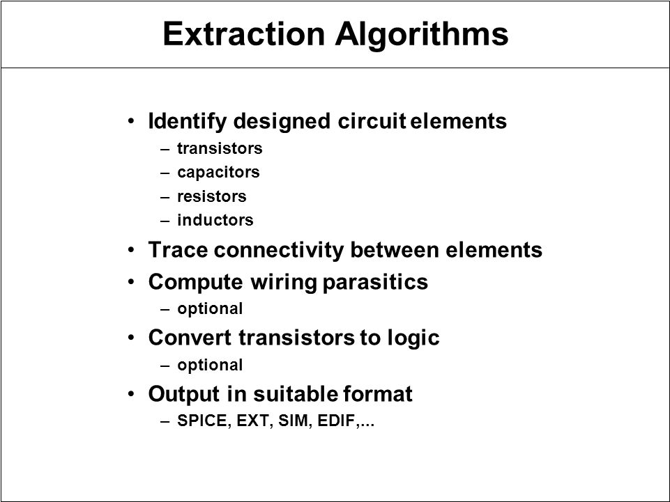 Extraction Algorithms Identify designed circuit elements –transistors –capacitors –resistors –inductors Trace connectivity between elements Compute wiring parasitics –optional Convert transistors to logic –optional Output in suitable format –SPICE, EXT, SIM, EDIF,...