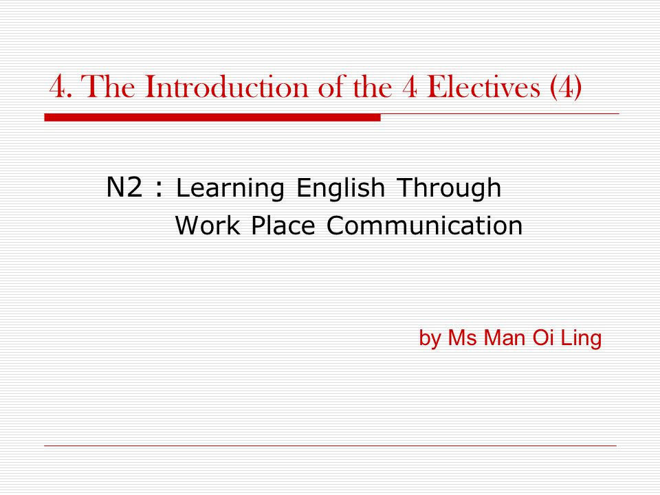 4. The Introduction of the 4 Electives (4) N2 : Learning English Through Work Place Communication by Ms Man Oi Ling