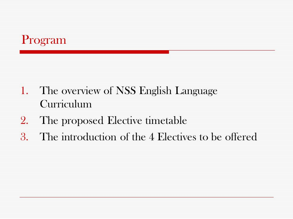 Program 1.The overview of NSS English Language Curriculum 2.The proposed Elective timetable 3.The introduction of the 4 Electives to be offered