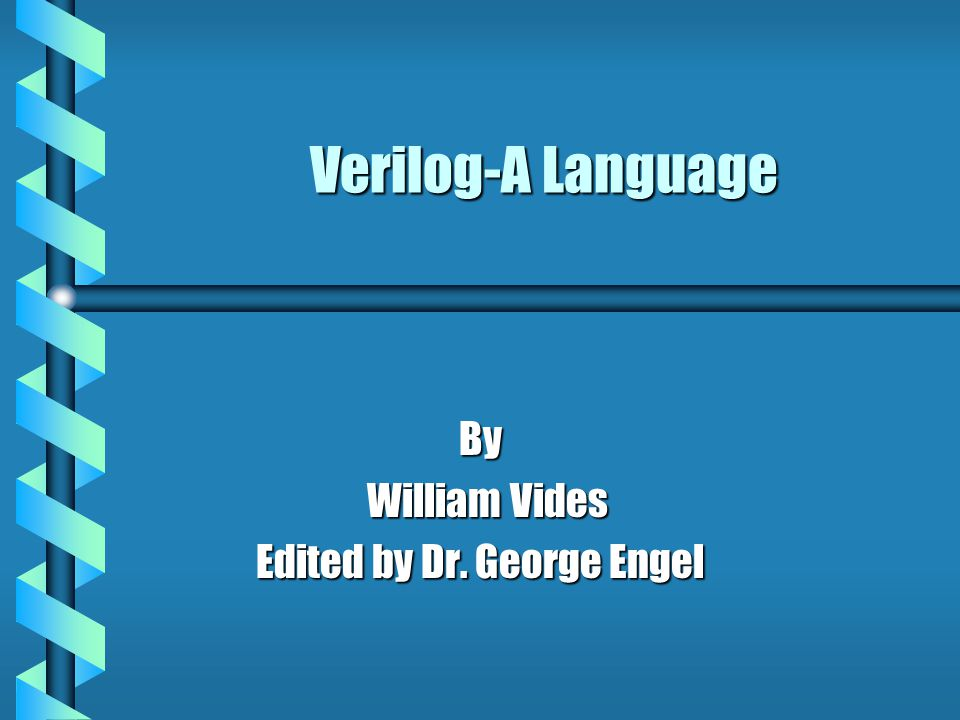Verilog-A Language By William Vides William Vides Edited by Dr. George Engel