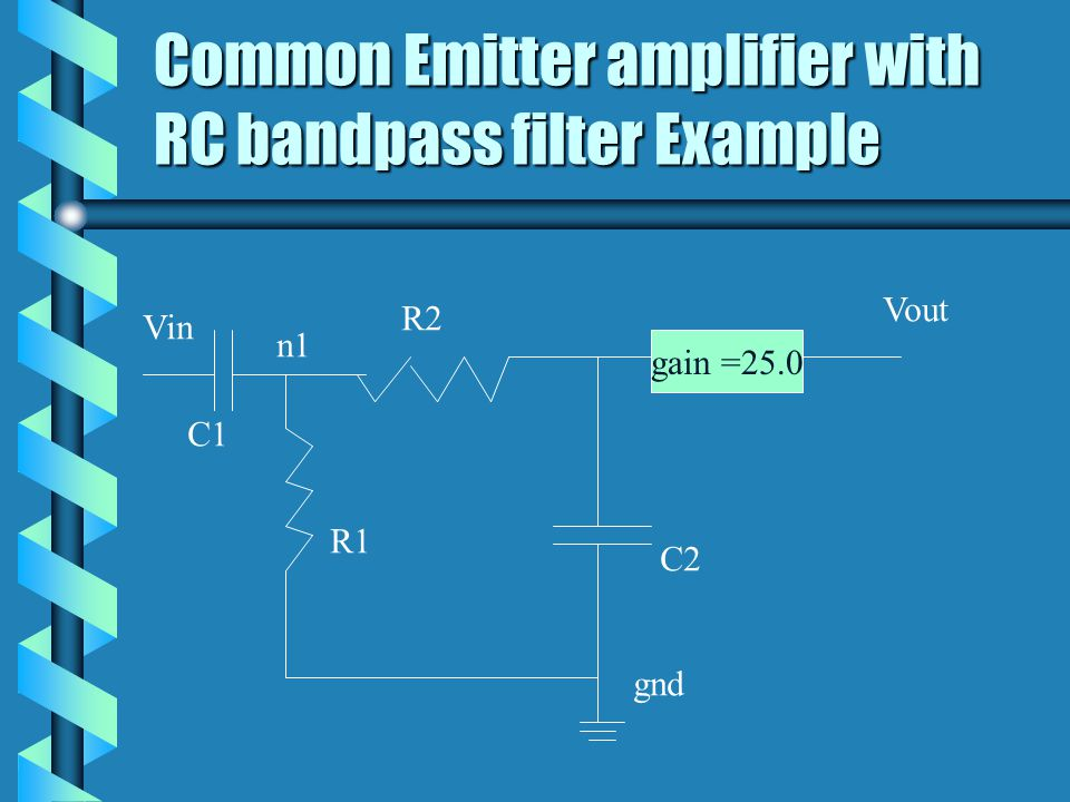 Common Emitter amplifier with RC bandpass filter Example gain =25.0 n1 R1 R2 C2 C1 Vin Vout gnd