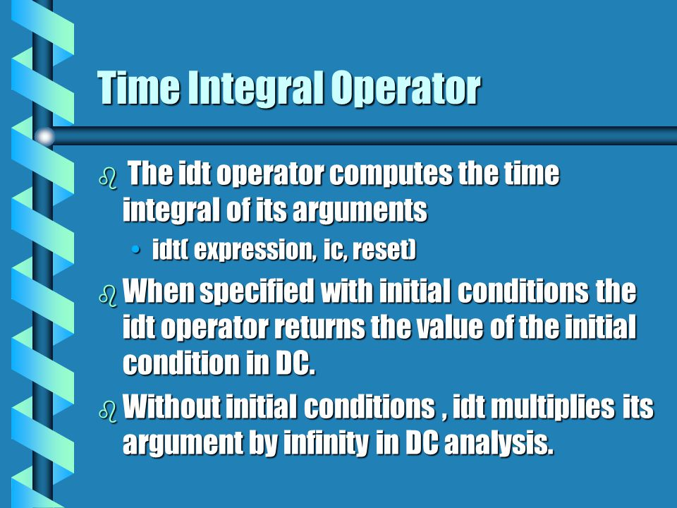 Time Integral Operator b The idt operator computes the time integral of its arguments idt( expression, ic, reset)idt( expression, ic, reset) b When sp