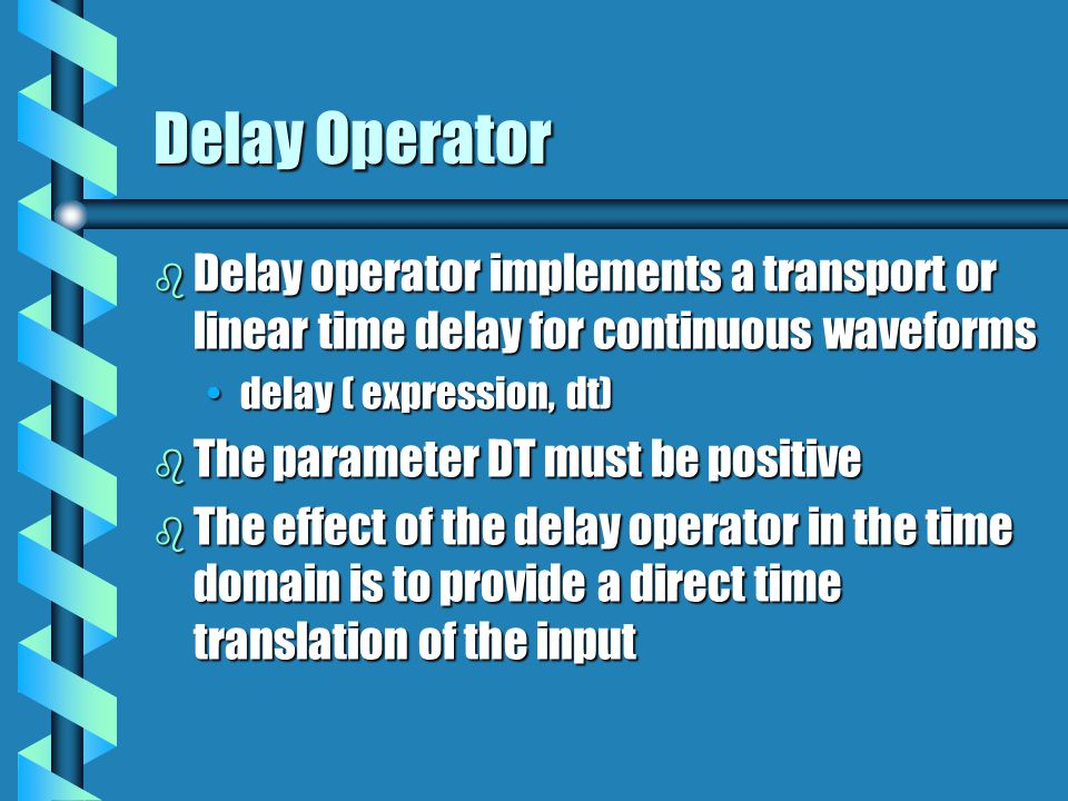 Delay Operator b Delay operator implements a transport or linear time delay for continuous waveforms delay ( expression, dt)delay ( expression, dt) b