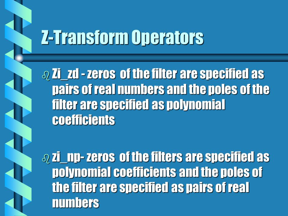 Z-Transform Operators b Zi_zd - zeros of the filter are specified as pairs of real numbers and the poles of the filter are specified as polynomial coe