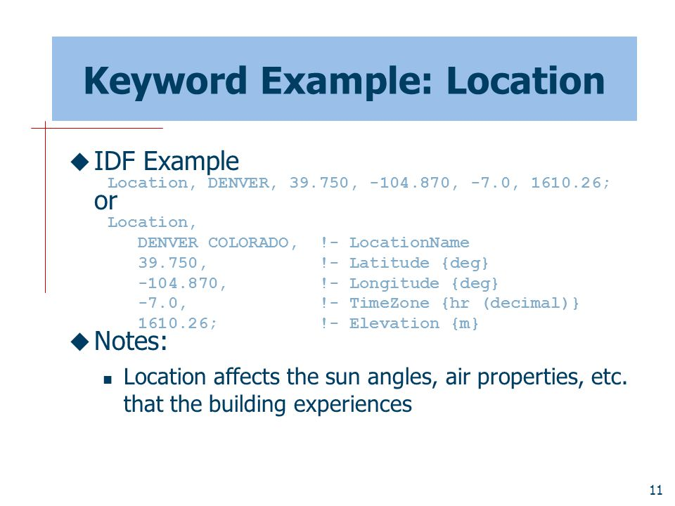 11 Keyword Example: Location  IDF Example or  Notes: Location affects the sun angles, air properties, etc.