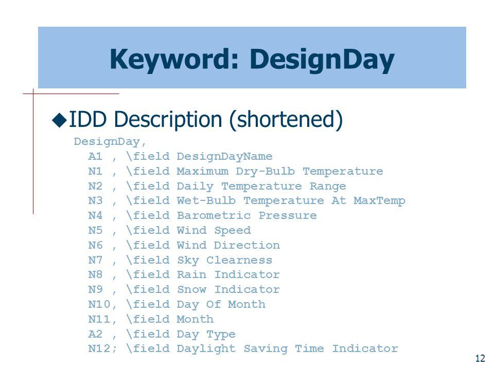 12 Keyword: DesignDay  IDD Description (shortened) DesignDay, A1, \field DesignDayName N1, \field Maximum Dry-Bulb Temperature N2, \field Daily Temperature Range N3, \field Wet-Bulb Temperature At MaxTemp N4, \field Barometric Pressure N5, \field Wind Speed N6, \field Wind Direction N7, \field Sky Clearness N8, \field Rain Indicator N9, \field Snow Indicator N10, \field Day Of Month N11, \field Month A2, \field Day Type N12; \field Daylight Saving Time Indicator