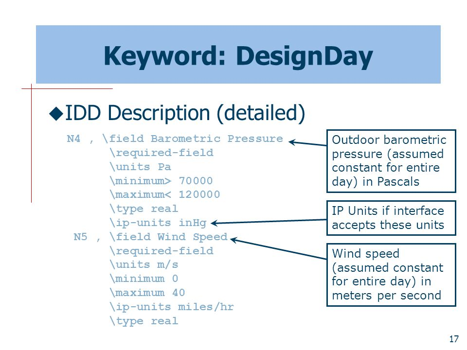 17 Keyword: DesignDay  IDD Description (detailed) N4, \field Barometric Pressure \required-field \units Pa \minimum> 70000 \maximum< 120000 \type real \ip-units inHg N5, \field Wind Speed \required-field \units m/s \minimum 0 \maximum 40 \ip-units miles/hr \type real Outdoor barometric pressure (assumed constant for entire day) in Pascals IP Units if interface accepts these units Wind speed (assumed constant for entire day) in meters per second