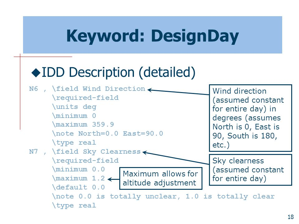 18 Keyword: DesignDay  IDD Description (detailed) N6, \field Wind Direction \required-field \units deg \minimum 0 \maximum 359.9 \note North=0.0 East=90.0 \type real N7, \field Sky Clearness \required-field \minimum 0.0 \maximum 1.2 \default 0.0 \note 0.0 is totally unclear, 1.0 is totally clear \type real Wind direction (assumed constant for entire day) in degrees (assumes North is 0, East is 90, South is 180, etc.) Sky clearness (assumed constant for entire day) Maximum allows for altitude adjustment