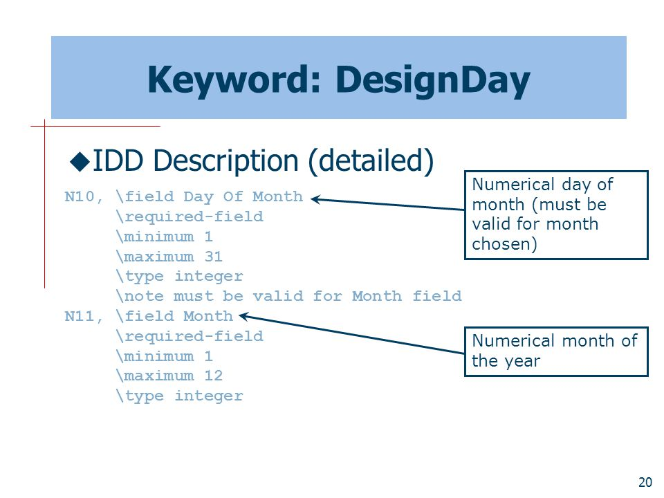 20 Keyword: DesignDay  IDD Description (detailed) N10, \field Day Of Month \required-field \minimum 1 \maximum 31 \type integer \note must be valid for Month field N11, \field Month \required-field \minimum 1 \maximum 12 \type integer Numerical day of month (must be valid for month chosen) Numerical month of the year