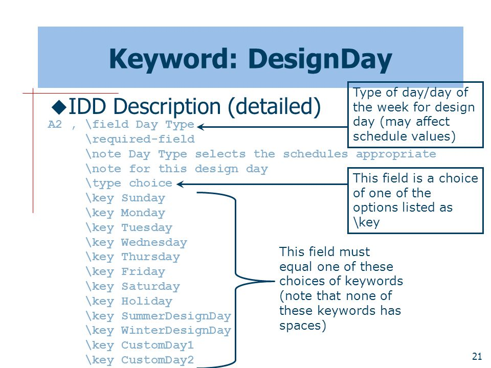 21 Keyword: DesignDay  IDD Description (detailed) A2, \field Day Type \required-field \note Day Type selects the schedules appropriate \note for this design day \type choice \key Sunday \key Monday \key Tuesday \key Wednesday \key Thursday \key Friday \key Saturday \key Holiday \key SummerDesignDay \key WinterDesignDay \key CustomDay1 \key CustomDay2 Type of day/day of the week for design day (may affect schedule values) This field must equal one of these choices of keywords (note that none of these keywords has spaces) This field is a choice of one of the options listed as \key