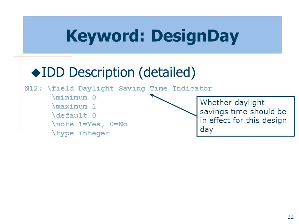 22 Keyword: DesignDay  IDD Description (detailed) N12; \field Daylight Saving Time Indicator \minimum 0 \maximum 1 \default 0 \note 1=Yes, 0=No \type integer Whether daylight savings time should be in effect for this design day