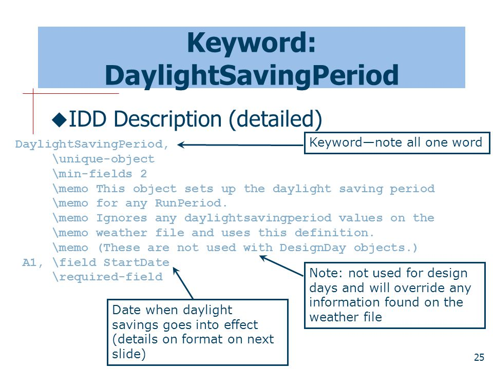 25 Keyword: DaylightSavingPeriod  IDD Description (detailed) DaylightSavingPeriod, \unique-object \min-fields 2 \memo This object sets up the daylight saving period \memo for any RunPeriod.