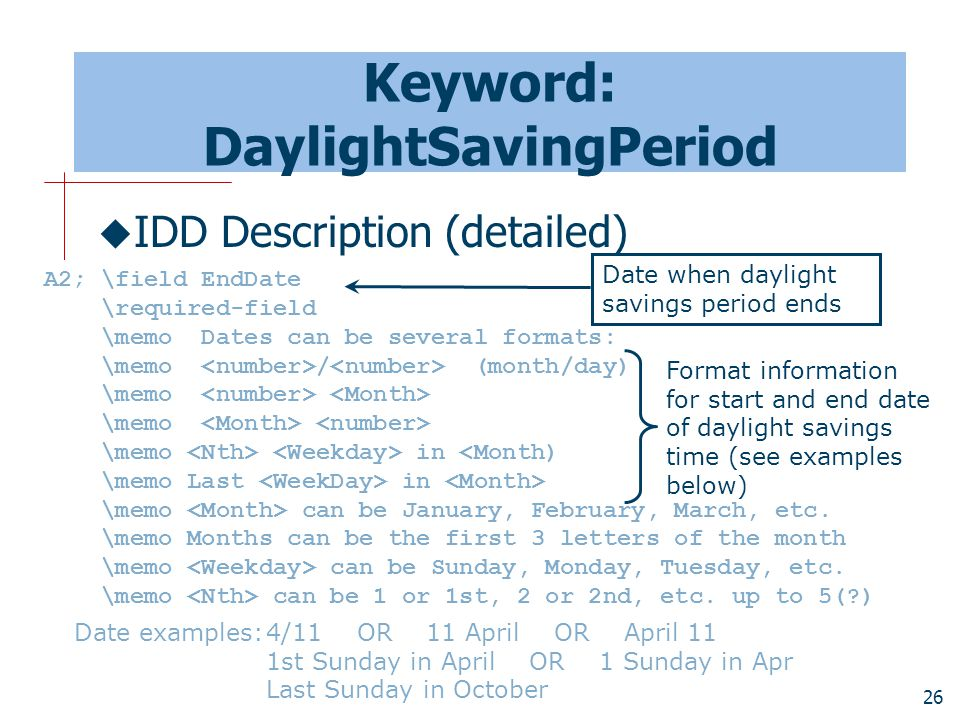 26 Keyword: DaylightSavingPeriod  IDD Description (detailed) A2; \field EndDate \required-field \memo Dates can be several formats: \memo / (month/day) \memo \memo in <Month) \memo Last in \memo can be January, February, March, etc.