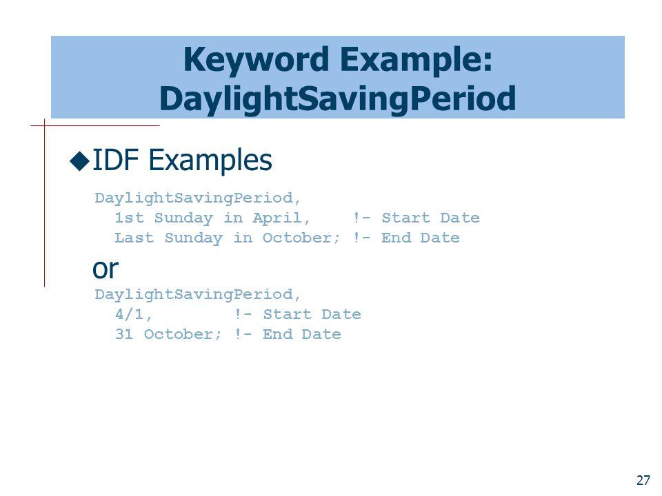 27 Keyword Example: DaylightSavingPeriod  IDF Examples or DaylightSavingPeriod, 1st Sunday in April, !- Start Date Last Sunday in October; !- End Date DaylightSavingPeriod, 4/1, !- Start Date 31 October; !- End Date