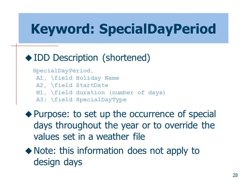 28 Keyword: SpecialDayPeriod  IDD Description (shortened)  Purpose: to set up the occurrence of special days throughout the year or to override the values set in a weather file  Note: this information does not apply to design days SpecialDayPeriod, A1, \field Holiday Name A2, \field StartDate N1, \field duration (number of days) A3; \field SpecialDayType