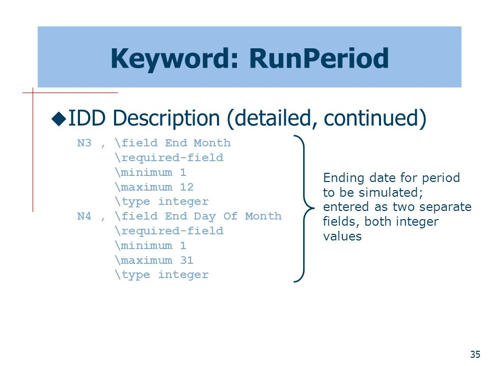 35 Keyword: RunPeriod  IDD Description (detailed, continued) N3, \field End Month \required-field \minimum 1 \maximum 12 \type integer N4, \field End Day Of Month \required-field \minimum 1 \maximum 31 \type integer Ending date for period to be simulated; entered as two separate fields, both integer values
