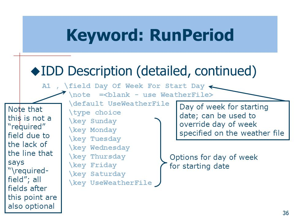 36 Keyword: RunPeriod  IDD Description (detailed, continued) A1, \field Day Of Week For Start Day \note = \default UseWeatherFile \type choice \key Sunday \key Monday \key Tuesday \key Wednesday \key Thursday \key Friday \key Saturday \key UseWeatherFile Day of week for starting date; can be used to override day of week specified on the weather file Options for day of week for starting date Note that this is not a required field due to the lack of the line that says \required- field ; all fields after this point are also optional