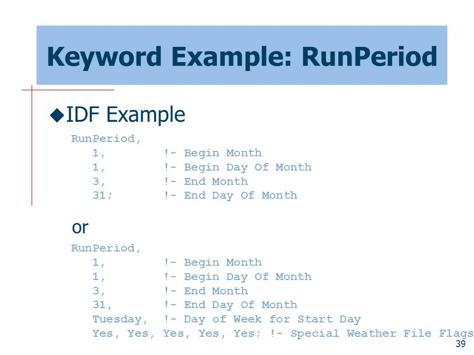 39 Keyword Example: RunPeriod  IDF Example or RunPeriod, 1, !- Begin Month 1, !- Begin Day Of Month 3, !- End Month 31; !- End Day Of Month RunPeriod, 1, !- Begin Month 1, !- Begin Day Of Month 3, !- End Month 31, !- End Day Of Month Tuesday, !- Day of Week for Start Day Yes, Yes, Yes, Yes, Yes; !- Special Weather File Flags