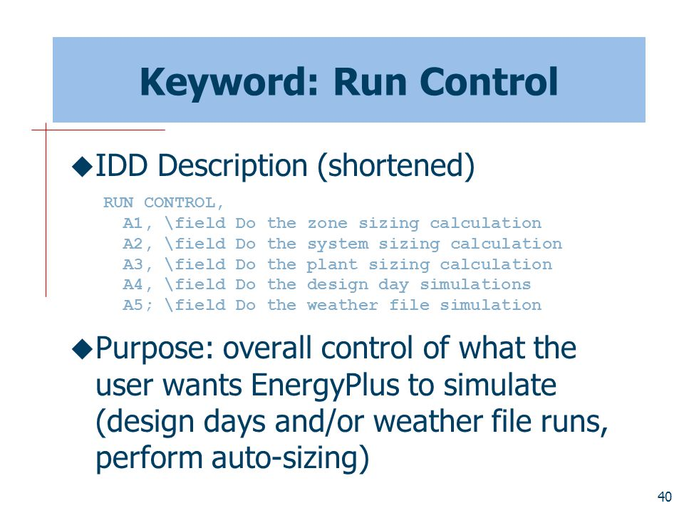 40 Keyword: Run Control  IDD Description (shortened)  Purpose: overall control of what the user wants EnergyPlus to simulate (design days and/or weather file runs, perform auto-sizing) RUN CONTROL, A1, \field Do the zone sizing calculation A2, \field Do the system sizing calculation A3, \field Do the plant sizing calculation A4, \field Do the design day simulations A5; \field Do the weather file simulation